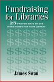Fundraising for Libraries : 25 Proven Ways to Get More Money for Your Library, Swan, James, 1555704336