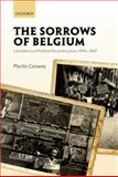 The Sorrows of Belgium : Liberation and Political Reconstruction, 1944-1947, Conway, Martin, 0199694346