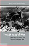 The AEF Way of War : The American Army and Combat in World War I, Grotelueschen, Mark E., 0521864348