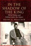 In the Shadow of the King : Zill Al-Sultan and Isfahan under the Qajars, Walcher, Heidi A. and Walcher, Heidi, 1850434344