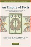 An Empire of Facts : Colonial Power, Cultural Knowledge and Islam in Algeria, 1870-1914, Trumbull IV, George R., 0521734347