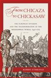 From Chicaza to Chickasaw : The European Invasion and the Transformation of the Mississippian World, 1540-1715, Ethridge, Robbie, 0807834351