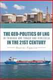 The Geo-Politics of LNG in Trinidad and Tobago and Venezuela in the 21st Century, Daurius Figueira, 1491724358