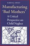 Manufacturing 'Bad Mothers' : A Critical Perspective on Child Neglect, Swift, Karen, 0802074359