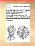 The New and Complete Dictionary of the English Language to Which Is Prefixed, a Comprehensive Grammar by John Ash, Ll D, John Ash, 1140924354
