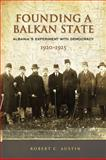Founding a Balkan State : Albania's Experiment with Democracy, 1920-1925, Austin, Robert Clegg, 1442644354