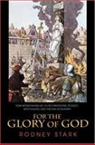 For the Glory of God : How Monotheism Led to Reformations, Science, Witch-Hunts, and the End of Slavery, Stark, Rodney, 0691114366