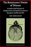 The Renaissance Notion of Woman : A Study in the Fortunes of Scholasticism and Medical Science in European Intellectual Life, Maclean, Ian, 0521274362
