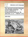 The New and Complete Dictionary of the English Language to Which Is Prefixed, a Comprehensive Grammar by John Ash, Ll D, John Ash, 1140924362