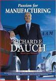Passion for Manufacturing : Real World Advice from Dick Dauch - The Man Who Engineered the Manufacturing Renaissance at Chrysler, Dauch, Richard E. and Troyanovich, Jack, 0872634361