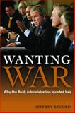 Wanting War : Why the Bush Administration Invaded Iraq, Record, Jeffrey, 1597974374