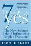 The 7 Triggers to Yes : The New Science Behind Influencing People's Decisions, Granger, Russell H., 0071544372