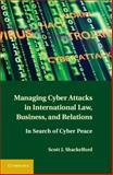 Managing Cyber Attacks in International Law, Business, and Relations : In Search of Cyber Peace, Shackelford, Scott J., 1107004373