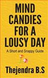 Mind Candies for a Lousy Day - a Short and Snappy Guide, Thejendra B.S, 1478284374