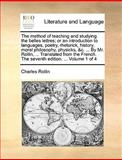 The Method of Teaching and Studying the Belles Lettres; or an Introduction to Languages, Poetry, Rhetorick, History, Moral Philosophy, Physicks, and C, Charles Rollin, 1140954385