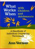 What Works When with Children and Adolescents (Book and CD) : A Handbook of Individual Counseling Techniques, Vernon, Ann, 0878224386