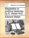 Bagatelles or Poetical Sketches by E Walsh M D, Edward Walsh, 1140924389