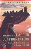 Harnessing Labour Confrontation : Shaping the Postwar Settlement in Canada, 1943-1950, McInnis, Peter S., 0802084397