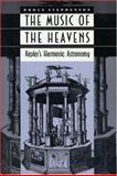 The Music of the Heavens : Kepler's Harmonic Astronomy, Stephenson, Bruce, 0691034397