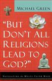 But Don't All Religions Lead to God?, Michael Green, 0801064392