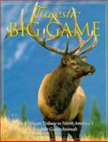 Majestic Big Game : The Ultimate Tribute to North America's Greatest Game Animals, Voyageur Press Editors, 0896584399