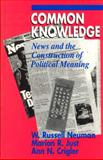 Common Knowledge : News and the Construction of Political Meaning, Neuman, W. Russell and Just, Marion R., 0226574407