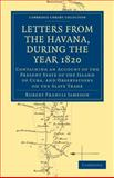 Letters from the Havana, During the Year 1820 : Containing an Account of the Present State of the Island of Cuba, and Observations on the Slave Trade, Jameson, Robert Francis, 1108024408