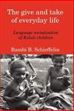 The Give and Take of Everyday Life : Language Socialization of Kaluli Children, Schieffelin, Bambi B., 1587364409