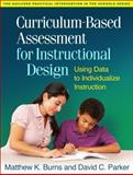 Curriculum-Based Assessment for Instructional Design : Using Data to Individualize Instruction, Burns, Matthew K. and Parker, David C., 1462514405
