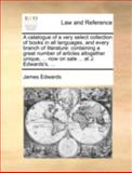 A Catalogue of a Very Select Collection of Books in All Languages, and Every Branch of Literature, James Edwards, 1170514405