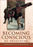 Becoming Conscious - My Awakening, Bernadette Trotman, 1469144409