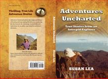 Adventures Uncharted : True Stories of Adventure, Lea, Susan, 0989224406