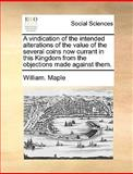 A Vindication of the Intended Alterations of the Value of the Several Coins Now Currant in This Kingdom from the Objections Made Against Them, William Maple, 1170434401