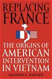 Replacing France : The Origins of American Intervention in Vietnam, Statler, Kathryn C., 0813124409