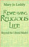 Reweaving Religious Life : Beyond the Liberal Model, Leddy, Mary J., 0896224406