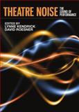 Theatre Noise : The Sound of Performance, Kendrick, Lynne and Roesner, David, 1443834408