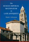 The Roman Imperial Mausoleum in Late Antiquity, Johnson, Mark J., 1107644410