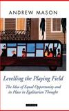 Levelling the Playing Field : The Idea of Equal Opportunity and Its Place in Egalitarian Thought, Mason, Andrew, 0199264414