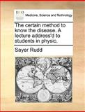 The Certain Method to Know the Disease a Lecture Address'D to Students in Physic, Sayer Rudd, 1170594417