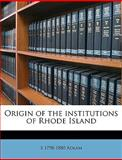 Origin of the Institutions of Rhode Island, S. 1798-1880 Adlam, 1149934417