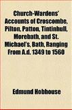 Church-Wardens' Accounts of Croscombe, Pilton, Patton, Tintinhull, Morebath, and St Michael's, Bath, Ranging from a D 1349 To 1560, Edmund Hobhouse, 1151974412