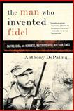 The Man Who Invented Fidel, Anthony DePalma, 1586484427