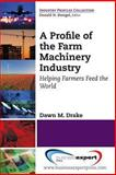 A Profile of the Farm Machinery Industry : Helping Farmers Feed the World, Drake, Dawn, 1606494422