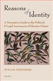 Reasons of Identity : A Normative Guide to the Political and Legal Assessment of Identity Claims, Eisenberg, Avigail, 0199604428