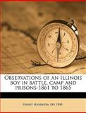 Observations of an Illinois Boy in Battle, Camp and Prisons-1861 To 1865, Henry Harrison Eby, 114948442X