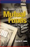 Mutual Funds : Your Money, Your Choice... Take Control Now and Grow Wealth Wisely, Jones, Charles P., 0131004425