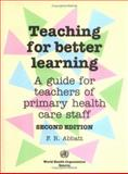 Teaching for Better Learning : A Guide for Teachers of Primary Health Care Staff, Abbatt, F. R., 9241544422