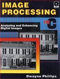 Image Processing in C : Analyzing and Enhancing Digital Images, Phillips, Dwayne, 087930443X
