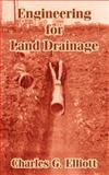 Engineering for Land Drainage : A Manual for Laying Out and Constructing Drains for the Improvement of Agricultural Lands, Elliot, Charles G., 1410104435