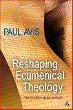 Reshaping Ecumenical Theology : The Church Made Whole?, Avis, Paul, 0567194434